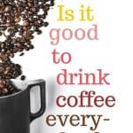 Find out if it's good to drink coffee everyday